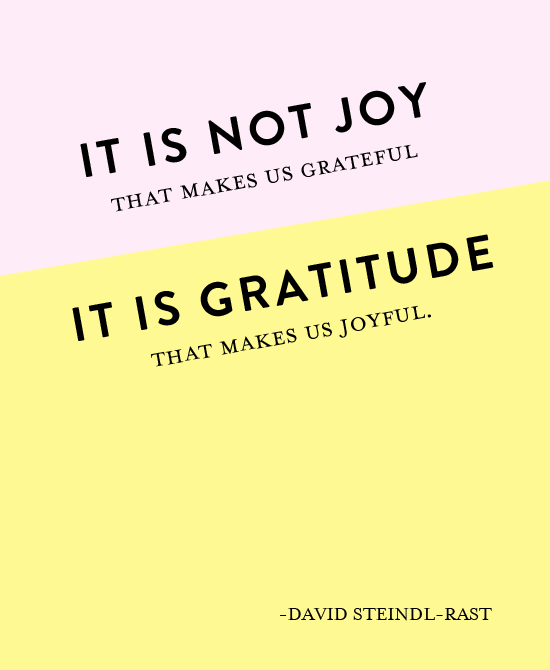 It is not joy that makes us grateful, it is gratitude that makes us joyful.