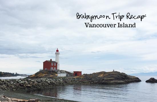 Babymoon trip recap: Vancouver Island